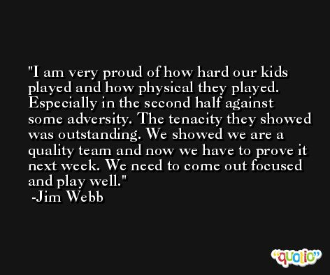 I am very proud of how hard our kids played and how physical they played. Especially in the second half against some adversity. The tenacity they showed was outstanding. We showed we are a quality team and now we have to prove it next week. We need to come out focused and play well. -Jim Webb