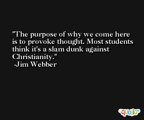 The purpose of why we come here is to provoke thought. Most students think it's a slam dunk against Christianity. -Jim Webber