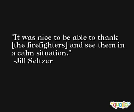 It was nice to be able to thank [the firefighters] and see them in a calm situation. -Jill Seltzer