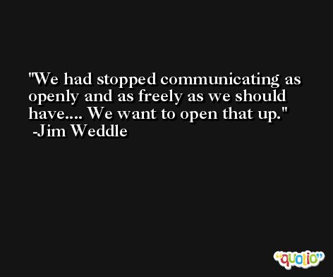 We had stopped communicating as openly and as freely as we should have.... We want to open that up. -Jim Weddle