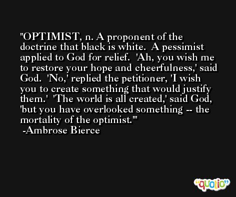 OPTIMIST, n. A proponent of the doctrine that black is white.  A pessimist applied to God for relief.  'Ah, you wish me to restore your hope and cheerfulness,' said God.  'No,' replied the petitioner, 'I wish you to create something that would justify them.'  'The world is all created,' said God, 'but you have overlooked something -- the mortality of the optimist.' -Ambrose Bierce