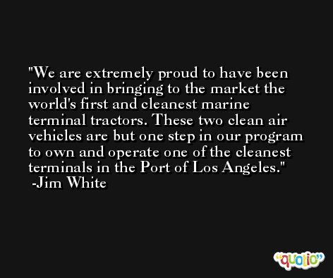 We are extremely proud to have been involved in bringing to the market the world's first and cleanest marine terminal tractors. These two clean air vehicles are but one step in our program to own and operate one of the cleanest terminals in the Port of Los Angeles. -Jim White