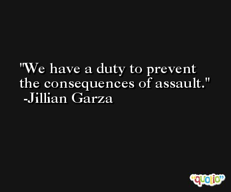 We have a duty to prevent the consequences of assault. -Jillian Garza