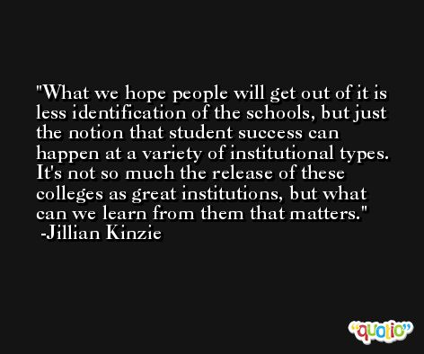 What we hope people will get out of it is less identification of the schools, but just the notion that student success can happen at a variety of institutional types. It's not so much the release of these colleges as great institutions, but what can we learn from them that matters. -Jillian Kinzie