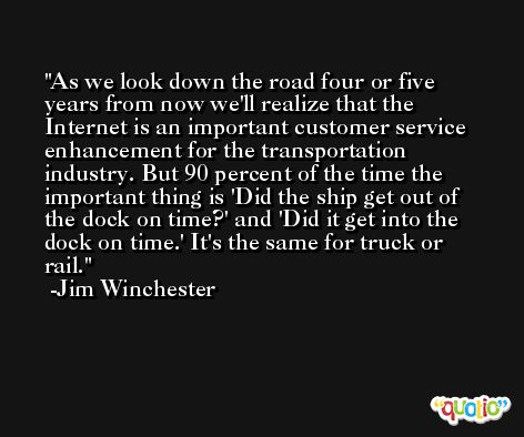 As we look down the road four or five years from now we'll realize that the Internet is an important customer service enhancement for the transportation industry. But 90 percent of the time the important thing is 'Did the ship get out of the dock on time?' and 'Did it get into the dock on time.' It's the same for truck or rail. -Jim Winchester