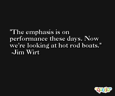 The emphasis is on performance these days. Now we're looking at hot rod boats. -Jim Wirt