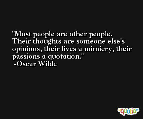 Most people are other people. Their thoughts are someone else's opinions, their lives a mimicry, their passions a quotation. -Oscar Wilde