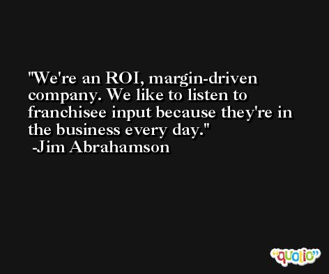 We're an ROI, margin-driven company. We like to listen to franchisee input because they're in the business every day. -Jim Abrahamson