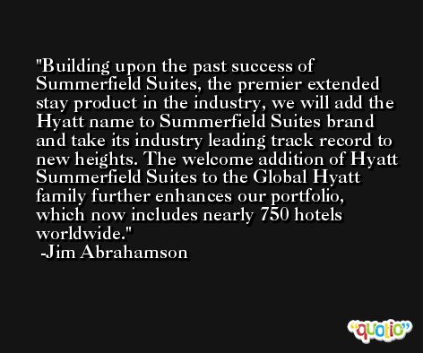 Building upon the past success of Summerfield Suites, the premier extended stay product in the industry, we will add the Hyatt name to Summerfield Suites brand and take its industry leading track record to new heights. The welcome addition of Hyatt Summerfield Suites to the Global Hyatt family further enhances our portfolio, which now includes nearly 750 hotels worldwide. -Jim Abrahamson