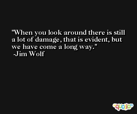 When you look around there is still a lot of damage, that is evident, but we have come a long way. -Jim Wolf