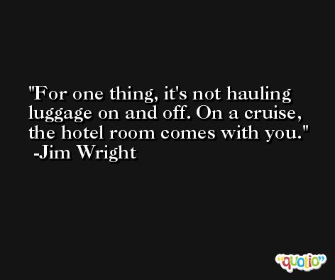 For one thing, it's not hauling luggage on and off. On a cruise, the hotel room comes with you. -Jim Wright