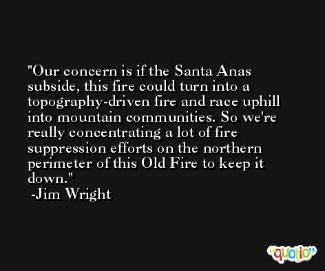 Our concern is if the Santa Anas subside, this fire could turn into a topography-driven fire and race uphill into mountain communities. So we're really concentrating a lot of fire suppression efforts on the northern perimeter of this Old Fire to keep it down. -Jim Wright