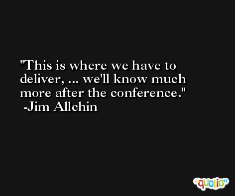 This is where we have to deliver, ... we'll know much more after the conference. -Jim Allchin