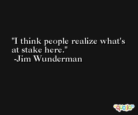 I think people realize what's at stake here. -Jim Wunderman