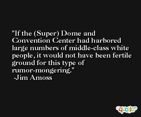 If the (Super) Dome and Convention Center had harbored large numbers of middle-class white people, it would not have been fertile ground for this type of rumor-mongering. -Jim Amoss
