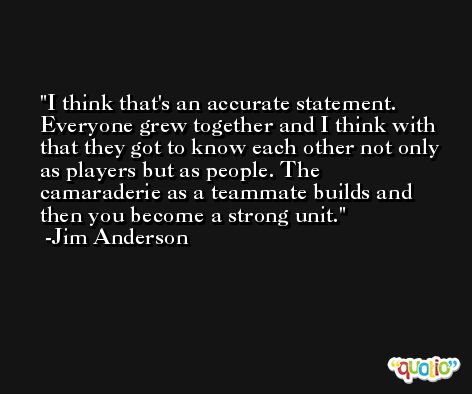 I think that's an accurate statement. Everyone grew together and I think with that they got to know each other not only as players but as people. The camaraderie as a teammate builds and then you become a strong unit. -Jim Anderson