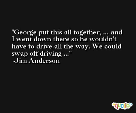 George put this all together, ... and I went down there so he wouldn't have to drive all the way. We could swap off driving ... -Jim Anderson