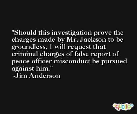Should this investigation prove the charges made by Mr. Jackson to be groundless, I will request that criminal charges of false report of peace officer misconduct be pursued against him. -Jim Anderson