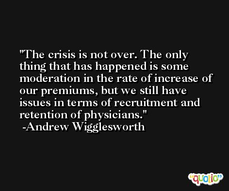 The crisis is not over. The only thing that has happened is some moderation in the rate of increase of our premiums, but we still have issues in terms of recruitment and retention of physicians. -Andrew Wigglesworth