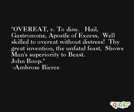 OVEREAT, v. To dine.   Hail, Gastronome, Apostle of Excess,  Well skilled to overeat without distress!  Thy great invention, the unfatal feast,  Shows Man's superiority to Beast.                John Boop. -Ambrose Bierce