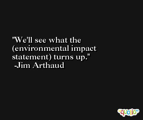 We'll see what the (environmental impact statement) turns up. -Jim Arthaud