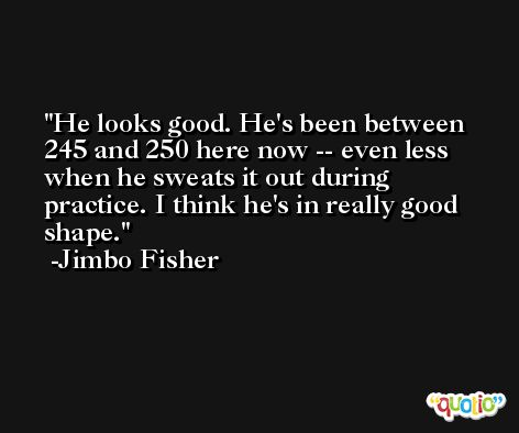 He looks good. He's been between 245 and 250 here now -- even less when he sweats it out during practice. I think he's in really good shape. -Jimbo Fisher