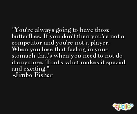 You're always going to have those butterflies. If you don't then you're not a competitor and you're not a player. When you lose that feeling in your stomach that's when you need to not do it anymore. That's what makes it special and exciting. -Jimbo Fisher