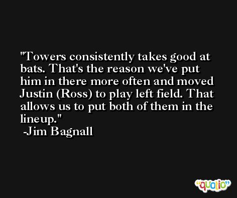 Towers consistently takes good at bats. That's the reason we've put him in there more often and moved Justin (Ross) to play left field. That allows us to put both of them in the lineup. -Jim Bagnall