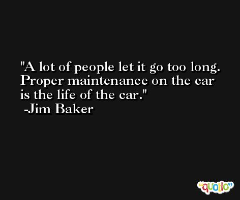 A lot of people let it go too long. Proper maintenance on the car is the life of the car. -Jim Baker
