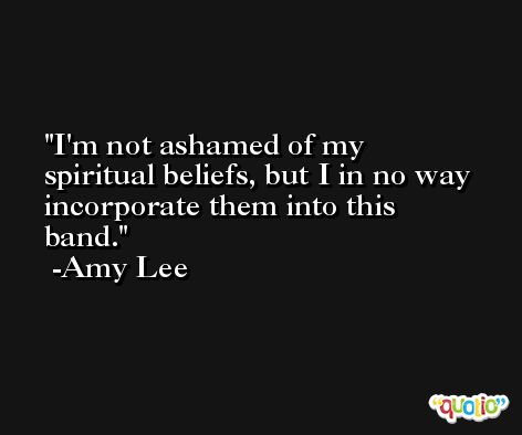 I'm not ashamed of my spiritual beliefs, but I in no way incorporate them into this band. -Amy Lee