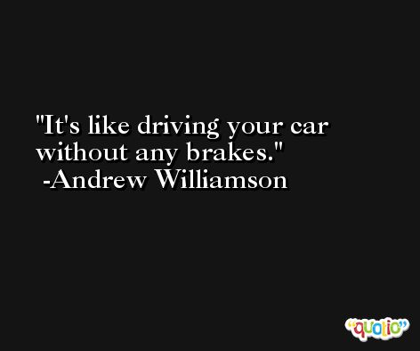 It's like driving your car without any brakes. -Andrew Williamson