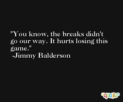 You know, the breaks didn't go our way. It hurts losing this game. -Jimmy Balderson