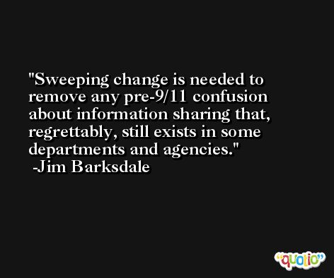 Sweeping change is needed to remove any pre-9/11 confusion about information sharing that, regrettably, still exists in some departments and agencies. -Jim Barksdale