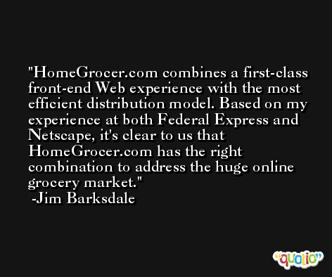 HomeGrocer.com combines a first-class front-end Web experience with the most efficient distribution model. Based on my experience at both Federal Express and Netscape, it's clear to us that HomeGrocer.com has the right combination to address the huge online grocery market. -Jim Barksdale