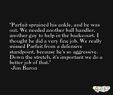 Parfait sprained his ankle, and he was out. We needed another ball handler, another guy to help in the backcourt. I thought he did a very fine job. We really missed Parfait from a defensive standpoint, because he's so aggressive. Down the stretch, it's important we do a better job of that. -Jim Baron