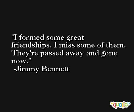 I formed some great friendships. I miss some of them. They're passed away and gone now. -Jimmy Bennett