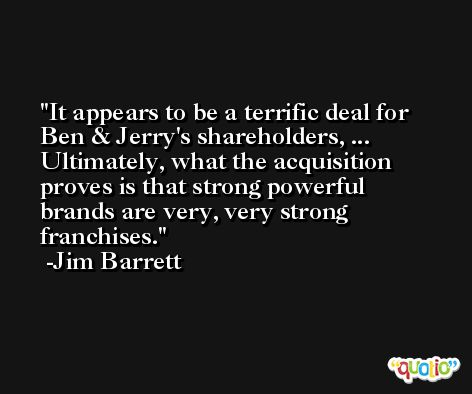 It appears to be a terrific deal for Ben & Jerry's shareholders, ... Ultimately, what the acquisition proves is that strong powerful brands are very, very strong franchises. -Jim Barrett