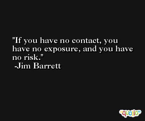 If you have no contact, you have no exposure, and you have no risk. -Jim Barrett