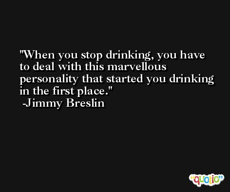 When you stop drinking, you have to deal with this marvellous personality that started you drinking in the first place. -Jimmy Breslin