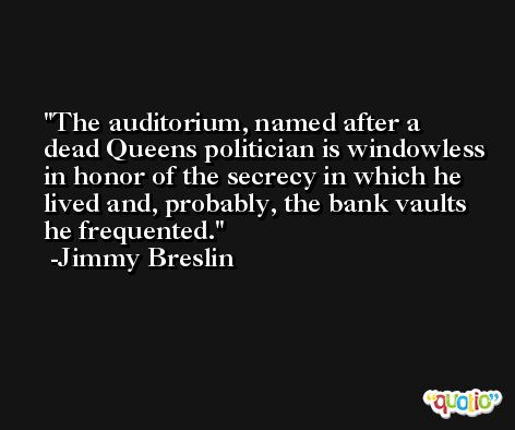 The auditorium, named after a dead Queens politician is windowless in honor of the secrecy in which he lived and, probably, the bank vaults he frequented. -Jimmy Breslin