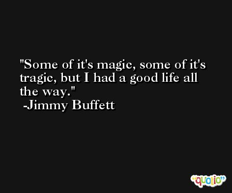 Some of it's magic, some of it's tragic, but I had a good life all the way. -Jimmy Buffett