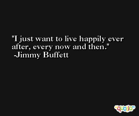I just want to live happily ever after, every now and then. -Jimmy Buffett
