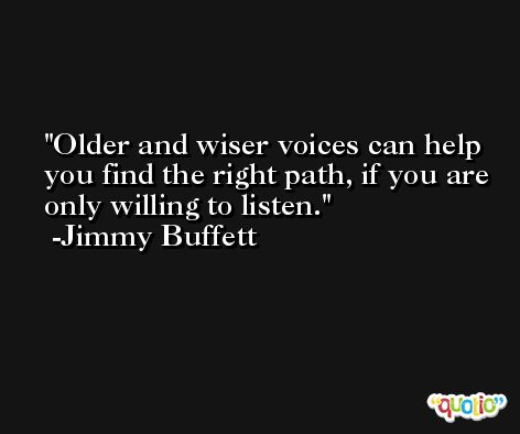 Older and wiser voices can help you find the right path, if you are only willing to listen. -Jimmy Buffett