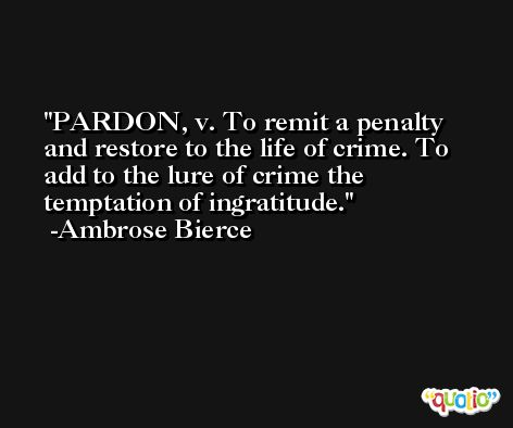 PARDON, v. To remit a penalty and restore to the life of crime. To add to the lure of crime the temptation of ingratitude. -Ambrose Bierce