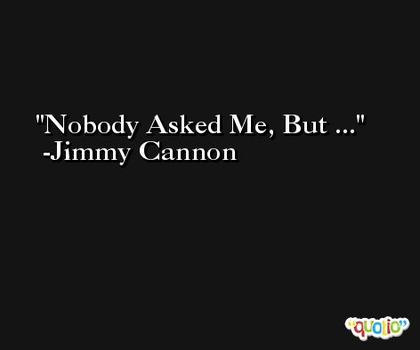 Nobody Asked Me, But ...  -Jimmy Cannon