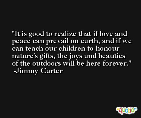 It is good to realize that if love and peace can prevail on earth, and if we can teach our children to honour nature's gifts, the joys and beauties of the outdoors will be here forever. -Jimmy Carter