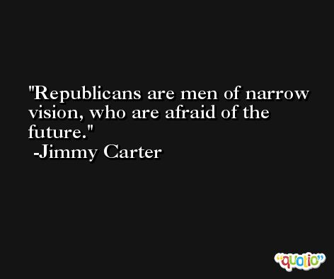Republicans are men of narrow vision, who are afraid of the future. -Jimmy Carter