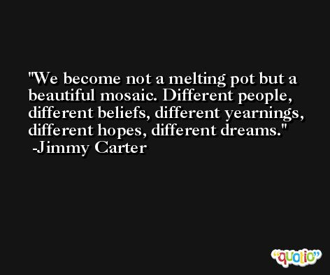 We become not a melting pot but a beautiful mosaic. Different people, different beliefs, different yearnings, different hopes, different dreams. -Jimmy Carter