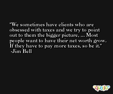 We sometimes have clients who are obsessed with taxes and we try to point out to them the bigger picture, ... Most people want to have their net worth grow. If they have to pay more taxes, so be it. -Jim Bell