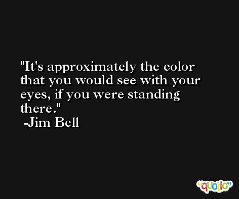 It's approximately the color that you would see with your eyes, if you were standing there. -Jim Bell